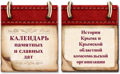 КАЛЕНДАРЬ памятных и славных дат в истории Крыма и Крымской областной комсомольской организации